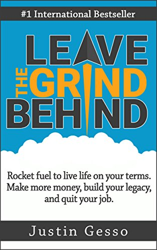 Leave The Grind Behind: Rocket fuel to live life on your terms. Make more money, build your legacy, and quit your job. by [Gesso, Justin]