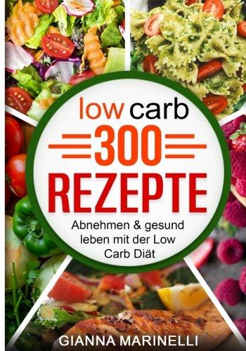 Low Carb 300 Rezepte: Abnehmen & gesund leben mit der Low Carb Diät; 300 Rezepte für Frühstück, Mittagessen, Abendessen, Desserts, Vegane Ernährung (German Edition) by Gianna Marinelli