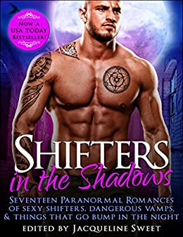 Shifters in the Shadows: Seventeen Paranormal Romances of Sexy Shifters, Dangerous Vamps, & Things That Go Bump in the Night by [Harper, J.K., Sweet, Jacqueline, Grove, Scarlett, Selborne, Suki, Gericault, Gen, Zaftig, Alyse, Tunstall, Kit, Love-Wins, Bella, Ryann, Claire, Brywood, Liv, Fox, Cynthia , Anya Nowlan, Edith Hawkes, J.M. Klaire, Olivia Arran, Elianne Adams, Auriella Skye]