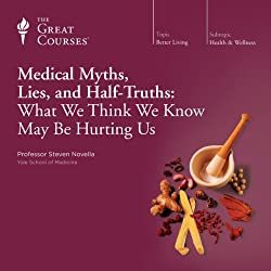 Medical Myths, Lies, and Half-Truths: What We Think We Know May Be Hurting Us