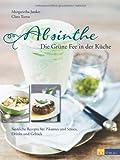 Absinthe - Die Grüne Fee in der Küche: Sinnliche Rezepte für Pikantes und Süsses, Drinks und Gebäck