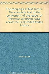 The campaign of Nat Turner: The complete text of the confessions of the leader of the most successful slave revolt the [sic] United States history