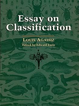essay on classification agassiz His famous essay on classification is included in his four-volume contributions to the natural history of the united states (1857-62) the poet ezra pound ranked agassiz as a writer of prose whose precise knowledge of his subject led to great exactitude of expression.