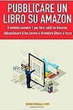 Pubblicare un libro su Amazon: il metodo numero 1 per fare soldi su Amazon, abbandonare il tuo lavoro e diventare libero e ricco