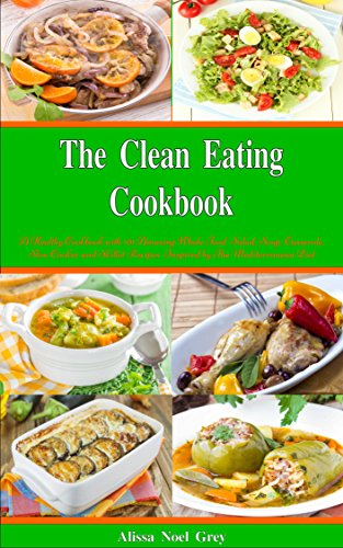 The Clean Eating Cookbook: 101 Amazing Whole Food Salad, Soup, Casserole, Slow Cooker and Skillet Recipes Inspired by The Mediterranean Diet (Free Gift) (Healthy Eating Weight Loss Diets) (Mediterranean Casserole)
