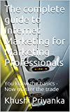 The complete guide to Internet Marketing for Marketing Professionals: You know the basics - Now master the trade