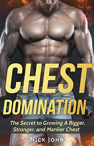 Chest Domination: The Secret to Growing a Bigger, Stronger, and Manlier Chest (Training, Muscles, Gym, Weight, Strength)