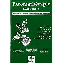 L'aromathérapie exactement -- Encyclopédie de l'utilisation thérapeutique des huiles essentielles - Fondements, démonstration, illustration et applications d'une science médicale naturelle