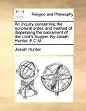 An Inquiry Concerning the Scriptural Order, and Method of Dispensing the Sacrament of the Lord's Supper by Josiah Hunter, E C M, Josiah Hunter, 1170121640