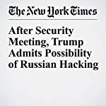 After Security Meeting, Trump Admits Possibility of Russian Hacking | Michael D. Shear