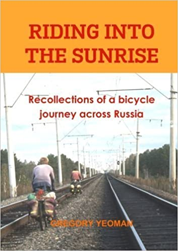 Riding into the Sunrise: Recollections of a bicycle journey across Russia by Gregory Yeoman (2013-11-25)