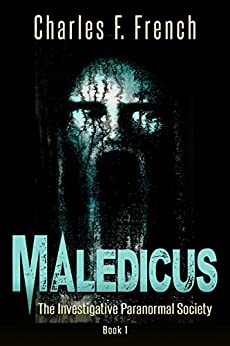 Maledicus: The Investigative Paranormal Society Book I by [French, Charles F.]