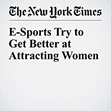 E-Sports Try to Get Better at Attracting Women Other by Gregory Schmidt Narrated by Keith Sellon-Wright