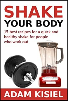 Shake your body - 15 best recipes for a quick and healthy shake for people who work out by [Kisiel, Adam]