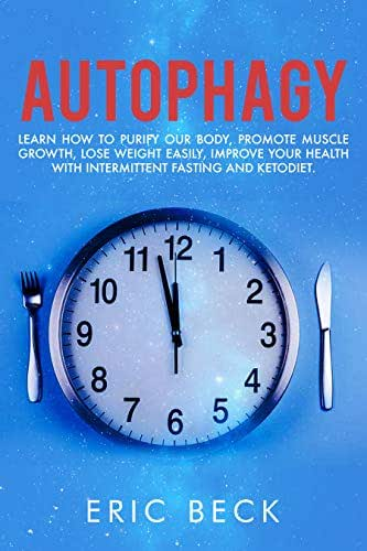 Autophagy: Learn How To Purify Our Body , Promote Muscle Growth , Lose Weight Easily , Improve Your Health With Intermittent Fasting And Keto Diet.