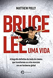 Bruce Lee – Uma vida: A biografia definitiva da lenda do cinema que transformou as artes marciais em um fenôme