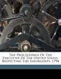 The Proceedings of the Executive of the United States, Respecting the Insurgents 1794, Washington George 1732-1799, 1171914946