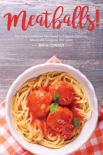Meatballs!: The Only Cookbook You Need to Prepare Delicious Meatballs Everyone Will Love! by Martha Stephenson