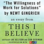The Willingness to Work for Solutions: A 'This I Believe' Essay | Newt Gingrich