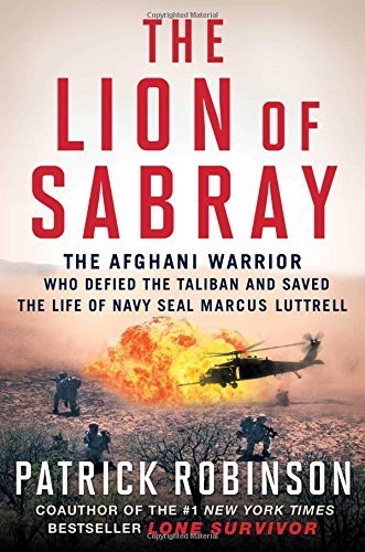 The Lion of Sabray: The Afghani Warrior Who Defied the Taliban and Saved the Life of Navy SEAL Marcus Luttrell by Patrick Robinson (2015-11-03)