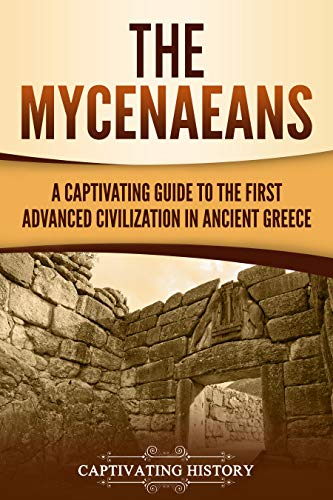 The Mycenaeans: A Captivating Guide to the First Advanced Civilization in Ancient -