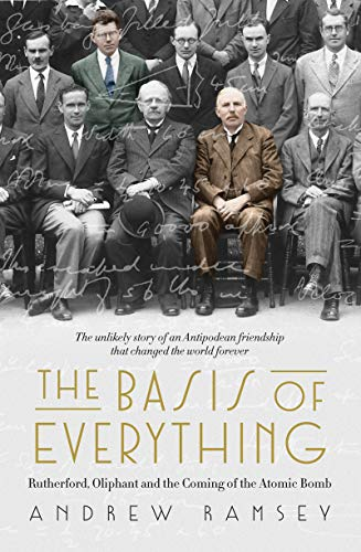 The Basis of Everything: Rutherford, Oliphant and the Coming of the Atomic Bomb (Ernest Rutherford Nuclear Model Of An Atom)