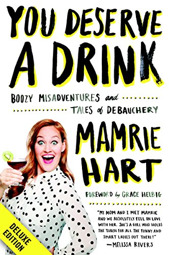 You Deserve a Drink Deluxe: Boozy Misadventures and Tales of Debauchery by Mamrie Hart