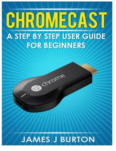 Price comparison product image Chromecast: A Step by Step User Guide for Beginners