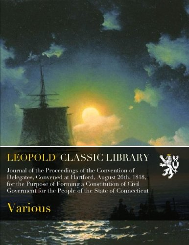 Download Journal of the Proceedings of the Convention of Delegates, Convened at Hartford, August 26th, 1818, for the Purpose of Forming a Constitution of Civil ... for the People of the State of Connecticut pdf