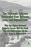 Strategic Lessons Unlearned from Vietnam, Iraq, and Afghanistan: Why the Afghan National Security Forces Will Not Hold, and the Implications for the ... Implications for the U.S. Army in Afghanistan