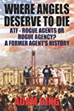 Where Angels Deserve to Die/Atf-Rogue Agents or Rogue Agency? a Former Agent's History, Adam Ging, 0983981302