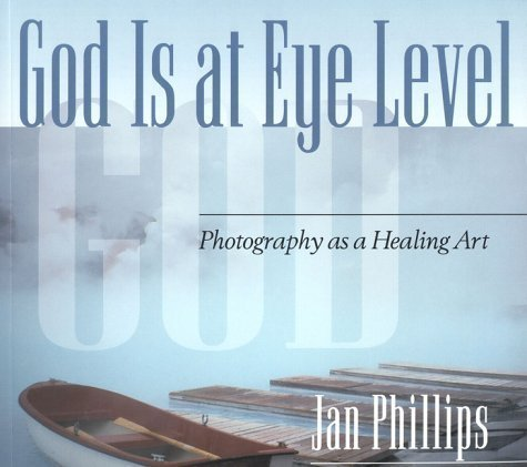 God Is at Eye Level: Photography as a Healing Art by Phillips, Jan unknown Edition [Paperback(2000)]