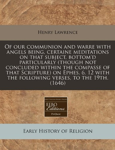 Read Online Of our communion and warre with angels being, certaine meditations on that subject, bottom'd particularly (though not concluded within the compasse of ... the following verses, to the 19th. (1646) PDF