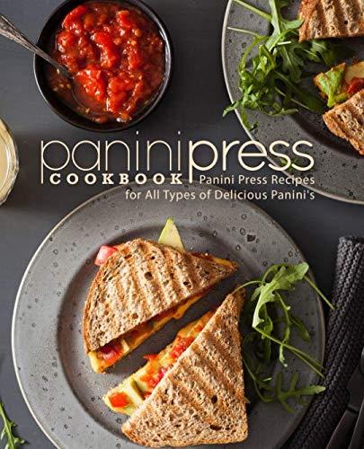 Panini Press Cookbook: Panini Press Recipes for All Types of Delicious Panini's
