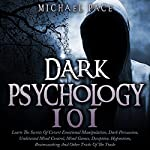 Dark Psychology 101:  Learn the Secrets of Covert Emotional Manipulation, Dark Persuasion, Undetected Mind Control, Mind Games, Deception, Hypnotism, Brainwashing and Other Tricks of the Trade | Michael Pace