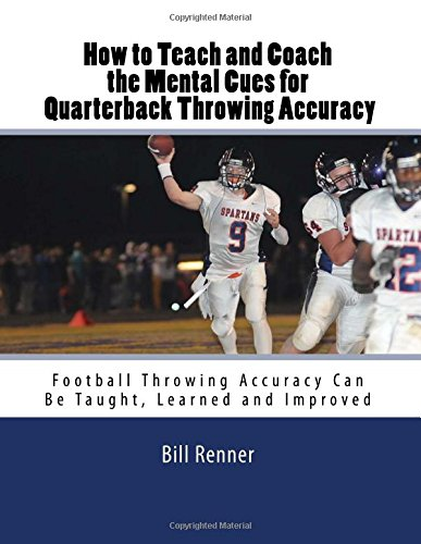 How to Teach and Coach the Mental Components for Quarterback Throwing Accuracy: Football Throwing Accuracy Can Be Taught, Learned and Improved (How Quarterback A To Be)