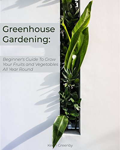 Greenhouse Gardening: Beginner's Guide to Grow Your Fruits and Vegetables All Year Round