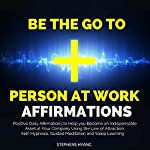 Be the Go to Person at Work Affirmations: Positive Daily Affirmations to Help you Become an Indispensable Asset at Your Company Using the Law of Attraction, Self-Hypnosis, Guided Meditation   Stephens Hyang