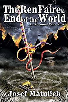 The Ren Faire at the End of the World: The Time of Sex, Magik, and Power Tools is Coming to an End (Arcanum Faire Book 3) by [Matulich, Josef]
