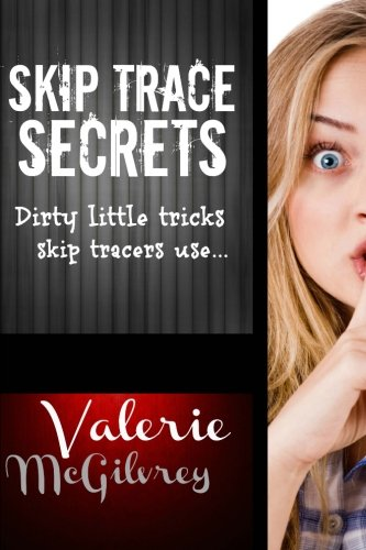 Skip Trace Secrets: Dirty little tricks skip tracers use...