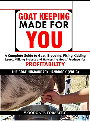 GOAT KEEPING MADE FOR YOU: A COMPLETE GUIDE TO GOAT BREEDING, FIXING KIDDING ISSUES, MILKING PROCESS, AND HARNESSING GOATS' PRODUCTS FOR PROFITABILITY ... Husbandry Handbook Book 3) por Woodgate Forsberg