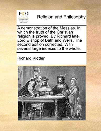 A demonstration of the Messias. In which the truth of the Christian religion is proved. By Richard late Lord Bishop of Bath and Wells. The second ... With several large indexes to the whole.