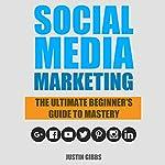 Social Media Marketing: The Ultimate Beginner's Guide to Mastery | Justin Gibbs