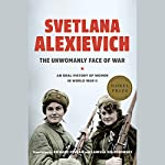 The Unwomanly Face of War: An Oral History of Women in World War II | Svetlana Alexievich,Richard Pevear - translator,Larissa Volokhonsky - translator