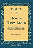 Amazon / Forgotten Books: How to Grow Roses Dedicated by Their President to the Members of the American Rose Society Including Prospective Members Classic Reprint (Robert Pyle)