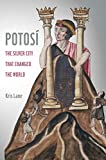 Potosi: The Silver City That Changed the World (California World History Library)