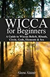 Wicca for Beginners: A Guide to Wiccan Beliefs, Rituals, Circle, Gods, Elements & Sex (Witchcraft & Wicca Book 1)