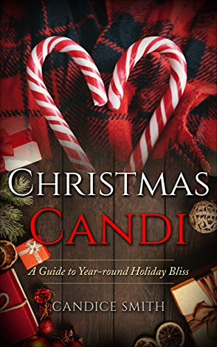 Christmas Candi: A Guide to Year-round Holiday Bliss by [Smith, Candice]