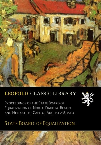 Download Proceedings of the State Board of Equalization of North Dakota. Begun and Held at the Capitol August 2-8, 1904 PDF