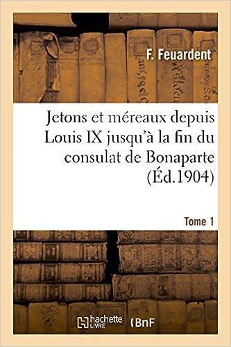 Jetons Et Mereaux Depuis Louis IX Jusqu'a La Fin Du Consulat de Bonaparte. Tome 1 (Histoire) (French Edition)
